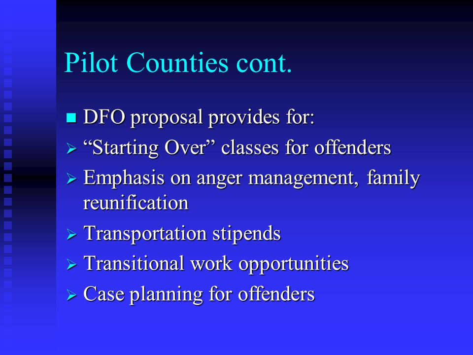 Pilot Counties cont. DFO proposal provides for: DFO proposal provides for: Starting Over classes for offenders Starting Over classes for offenders Emp
