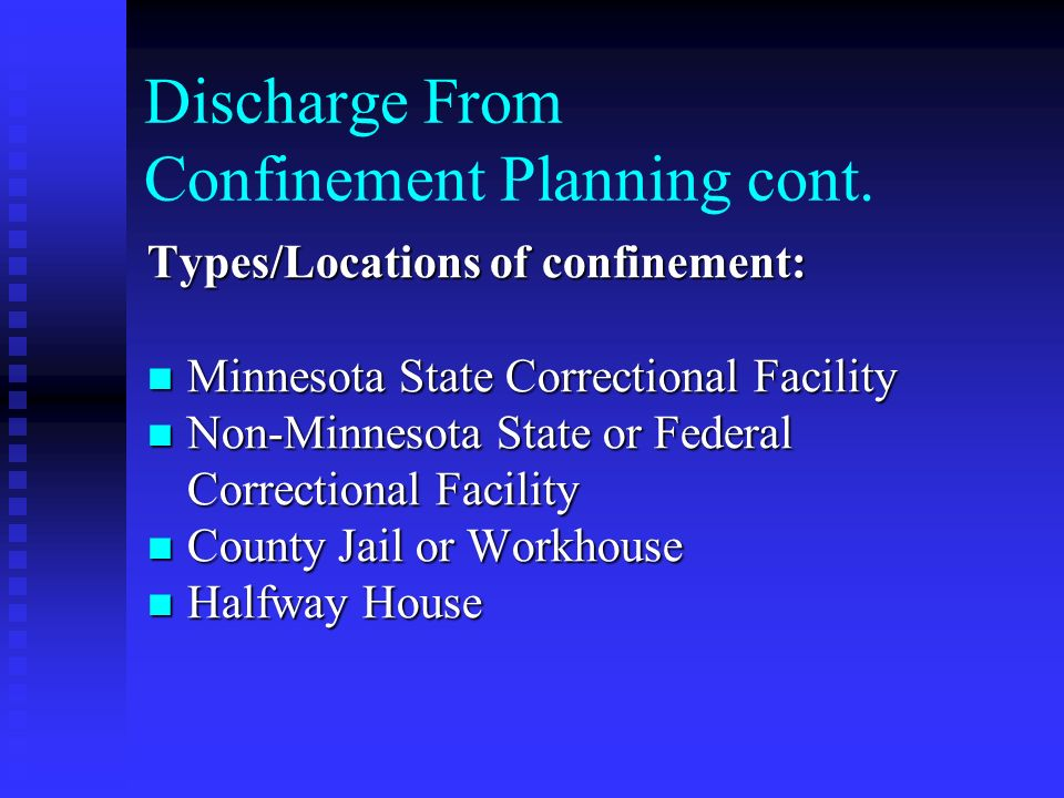 Discharge From Confinement Planning cont. Types/Locations of confinement: Minnesota State Correctional Facility Minnesota State Correctional Facility
