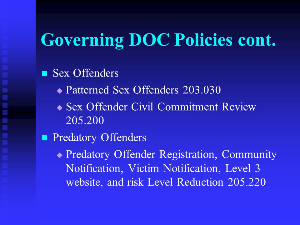 Governing DOC Policies cont. Sex Offenders Patterned Sex Offenders 203.030 Sex Offender Civil Commitment Review 205.200 Predatory Offenders Predatory