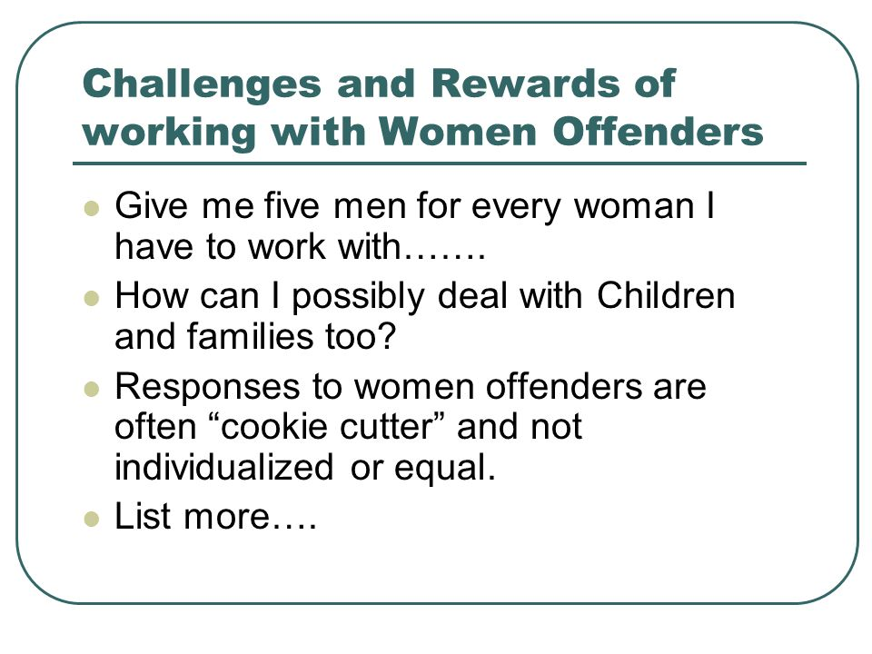 Challenges and Rewards of working with Women Offenders Give me five men for every woman I have to work with…….