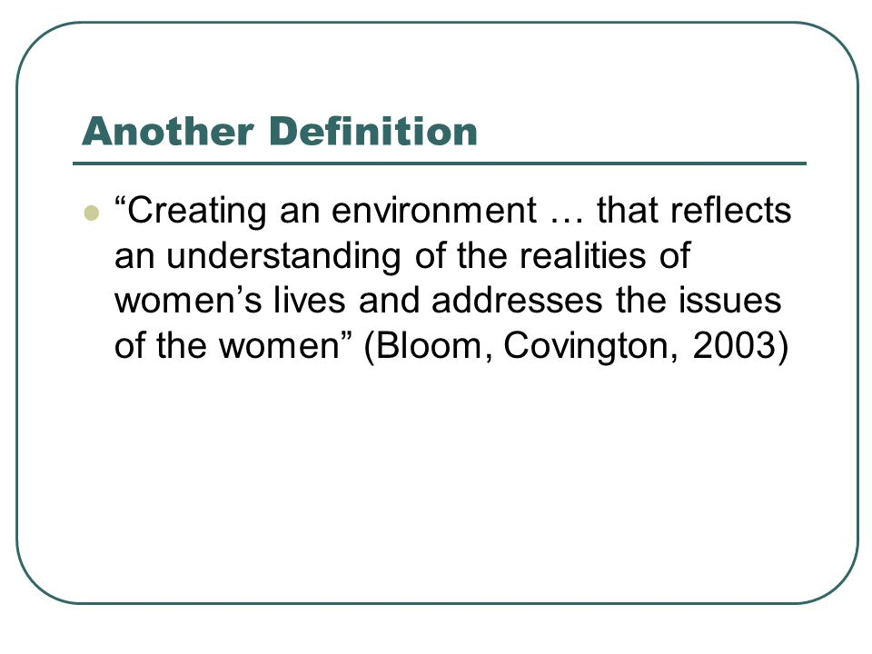 Another Definition Creating an environment … that reflects an understanding of the realities of womens lives and addresses the issues of the women (Bloom, Covington, 2003)