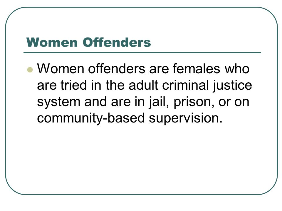 Women Offenders Women offenders are females who are tried in the adult criminal justice system and are in jail, prison, or on community-based supervision.