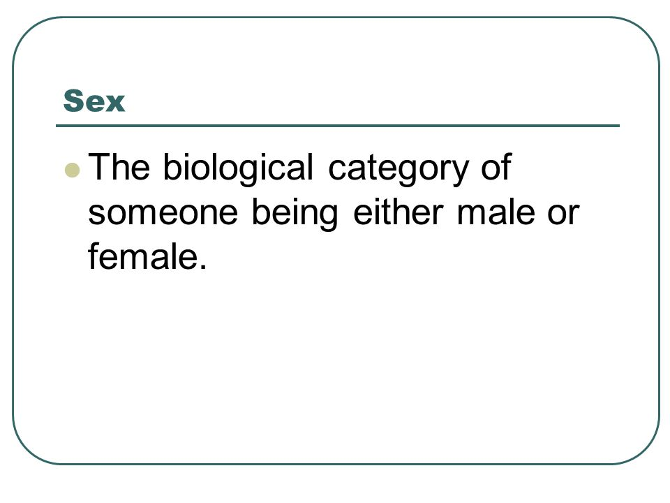 Sex The biological category of someone being either male or female.