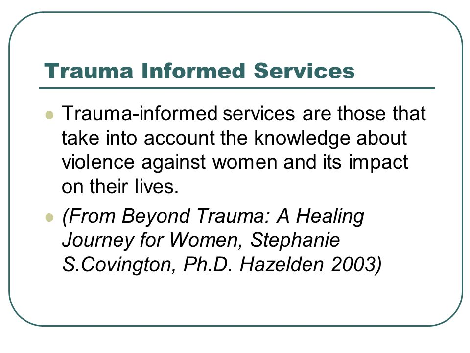 Trauma Informed Services Trauma-informed services are those that take into account the knowledge about violence against women and its impact on their lives.