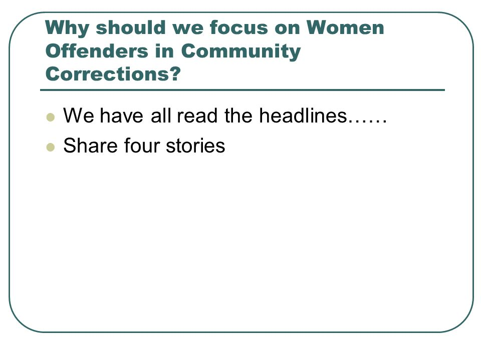 Why should we focus on Women Offenders in Community Corrections.