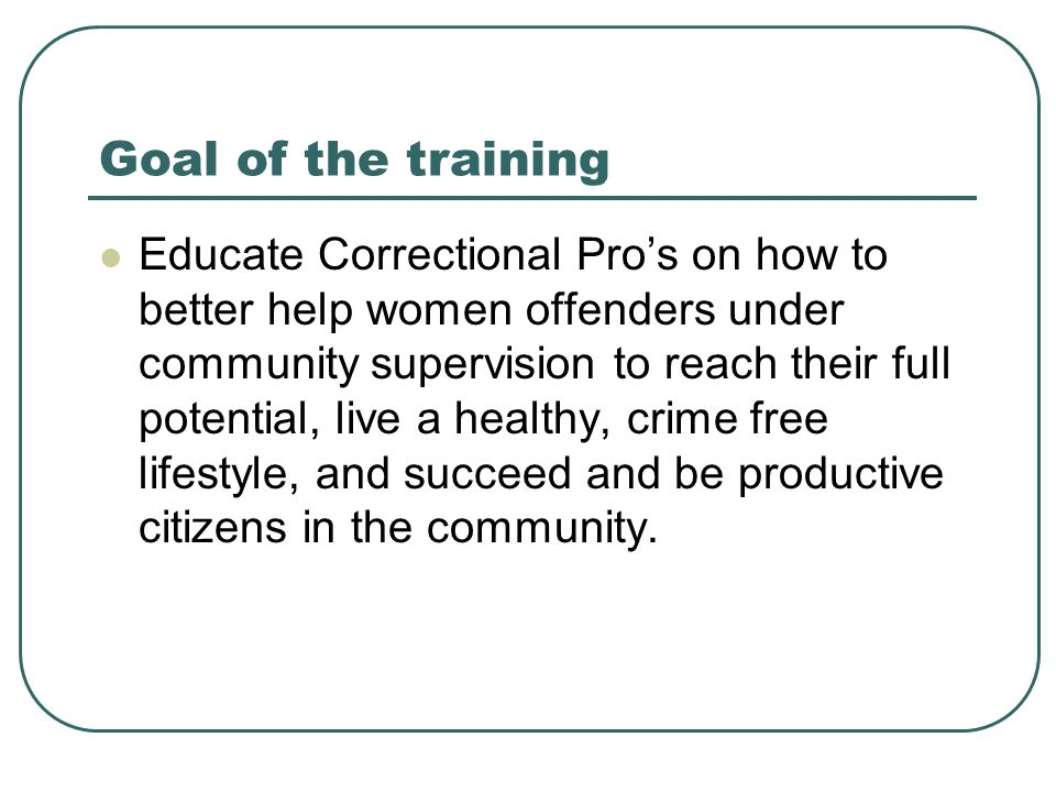 Goal of the training Educate Correctional Pros on how to better help women offenders under community supervision to reach their full potential, live a healthy, crime free lifestyle, and succeed and be productive citizens in the community.