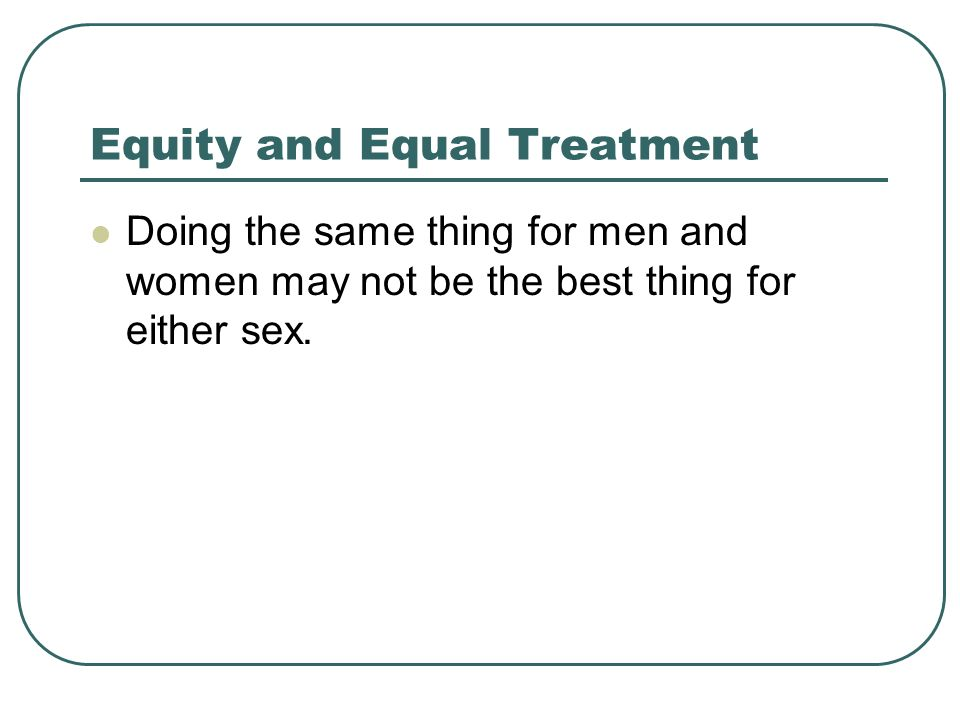 Equity and Equal Treatment Doing the same thing for men and women may not be the best thing for either sex.