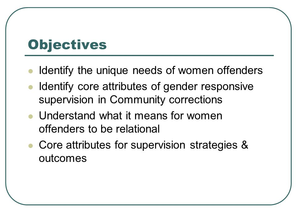 Objectives Identify the unique needs of women offenders Identify core attributes of gender responsive supervision in Community corrections Understand what it means for women offenders to be relational Core attributes for supervision strategies & outcomes