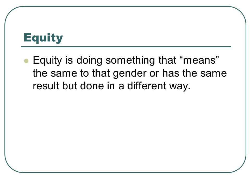 Equity Equity is doing something that means the same to that gender or has the same result but done in a different way.