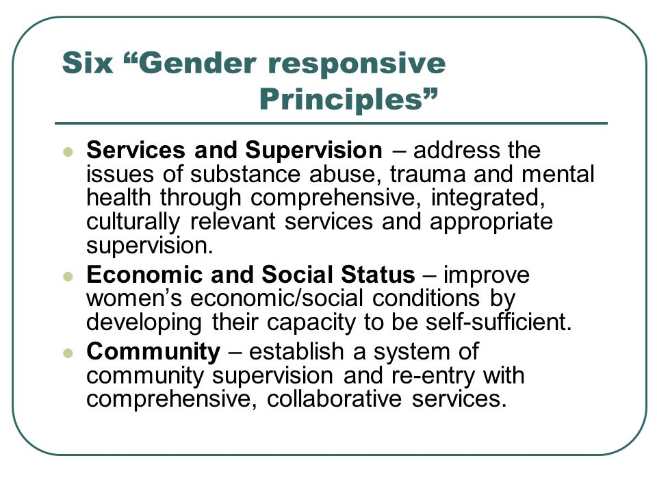 Six Gender responsive Principles Services and Supervision – address the issues of substance abuse, trauma and mental health through comprehensive, integrated, culturally relevant services and appropriate supervision.