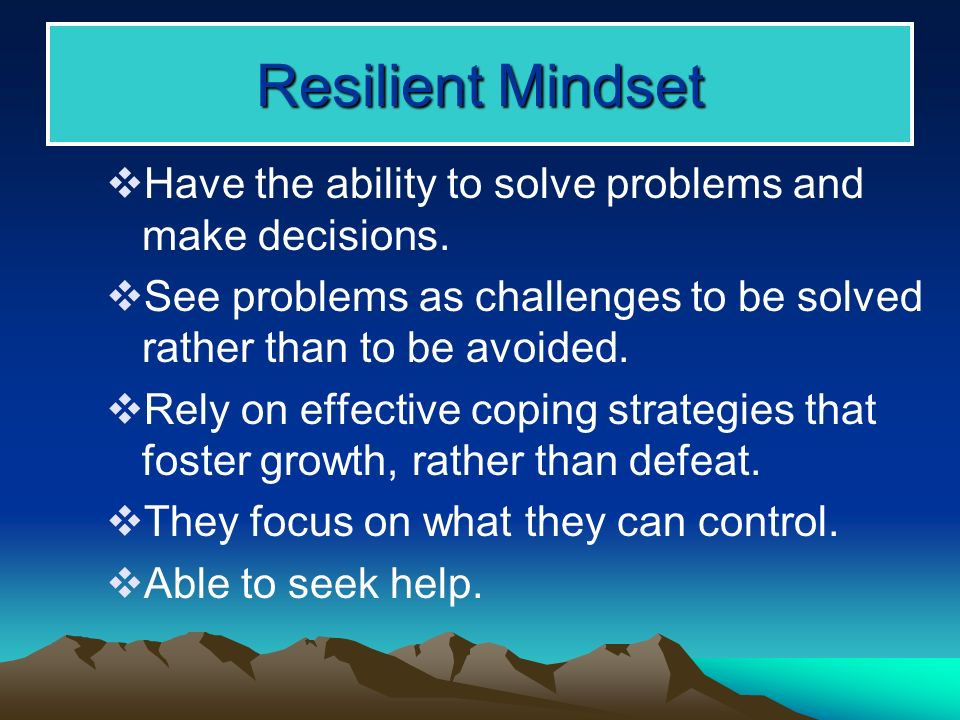 Resilient Mindset Have the ability to solve problems and make decisions.