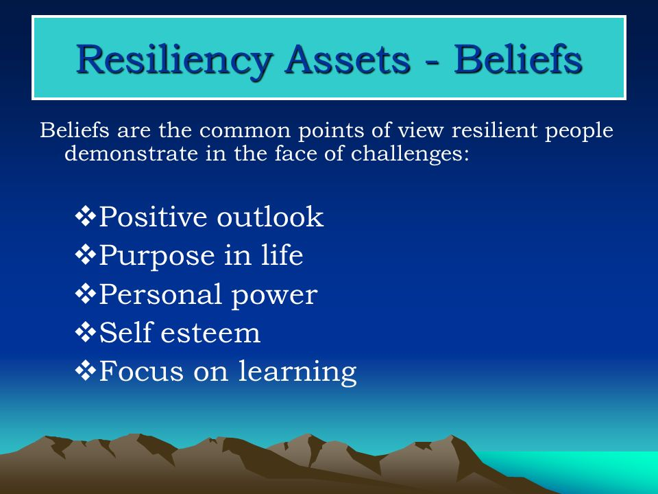 Resiliency Assets - Beliefs Beliefs are the common points of view resilient people demonstrate in the face of challenges: Positive outlook Purpose in life Personal power Self esteem Focus on learning
