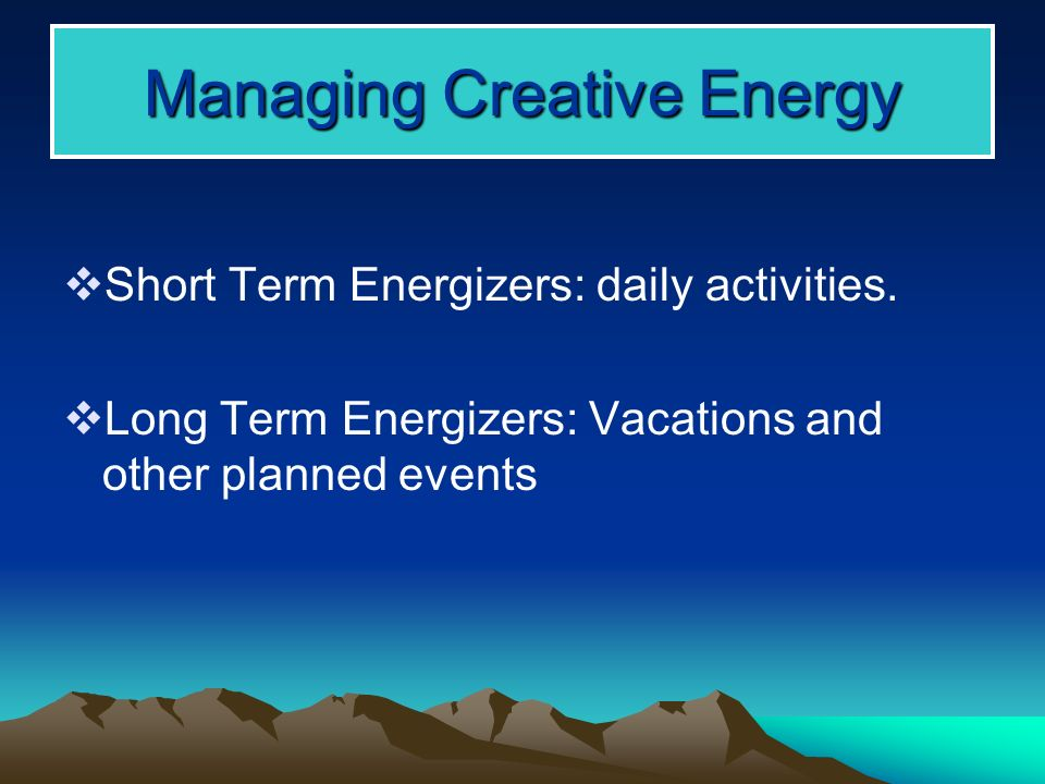 Managing Creative Energy Short Term Energizers: daily activities.