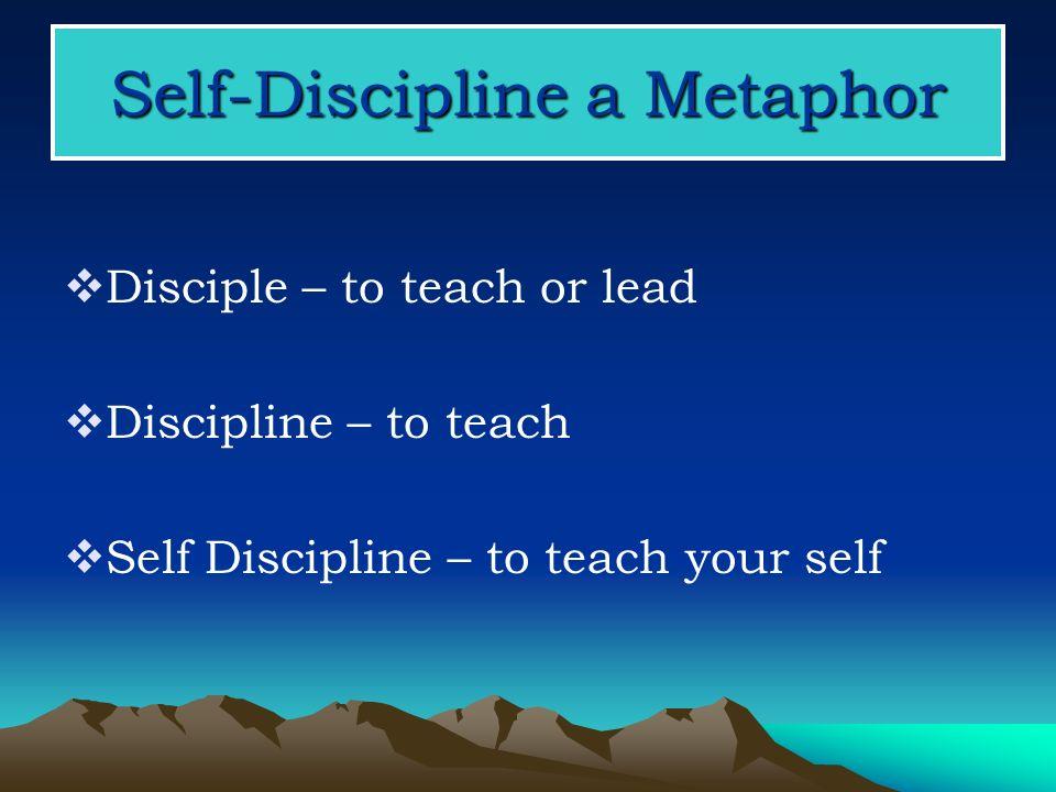 Self-Discipline a Metaphor Disciple – to teach or lead Discipline – to teach Self Discipline – to teach your self