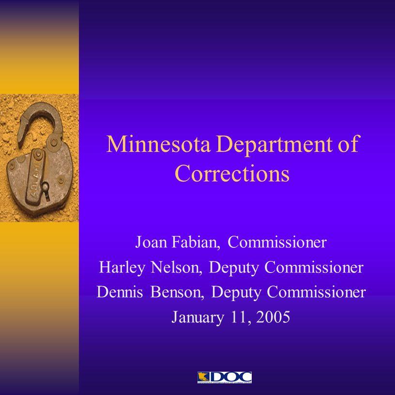 Minnesota Department of Corrections Joan Fabian, Commissioner Harley Nelson, Deputy Commissioner Dennis Benson, Deputy Commissioner January 11, 2005