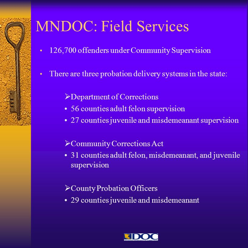 MNDOC: Field Services 126,700 offenders under Community Supervision There are three probation delivery systems in the state: Department of Corrections