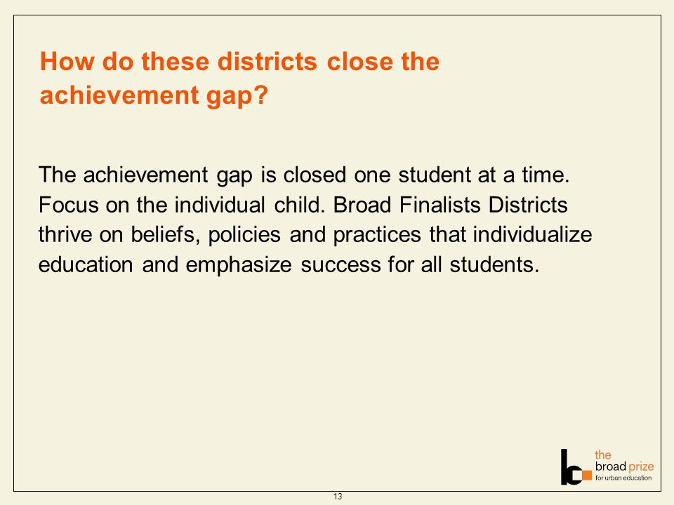 How do these districts close the achievement gap? The achievement gap is closed one student at a time. Focus on the individual child. Broad Finalists