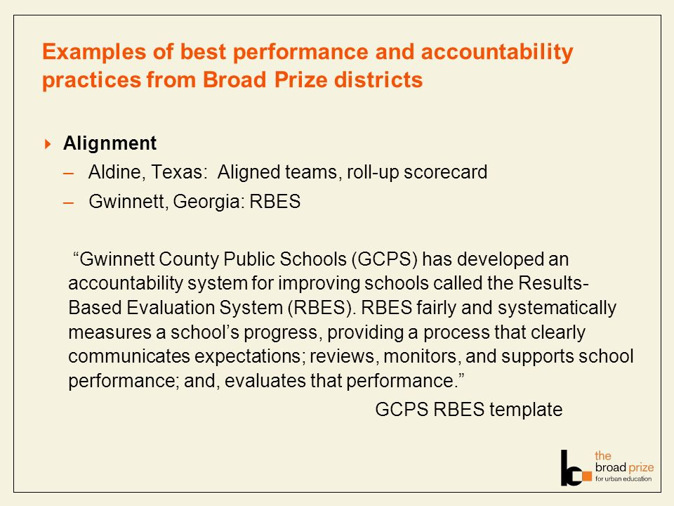 Examples of best performance and accountability practices from Broad Prize districts Alignment –Aldine, Texas: Aligned teams, roll-up scorecard –Gwinnett, Georgia: RBES Gwinnett County Public Schools (GCPS) has developed an accountability system for improving schools called the Results- Based Evaluation System (RBES).