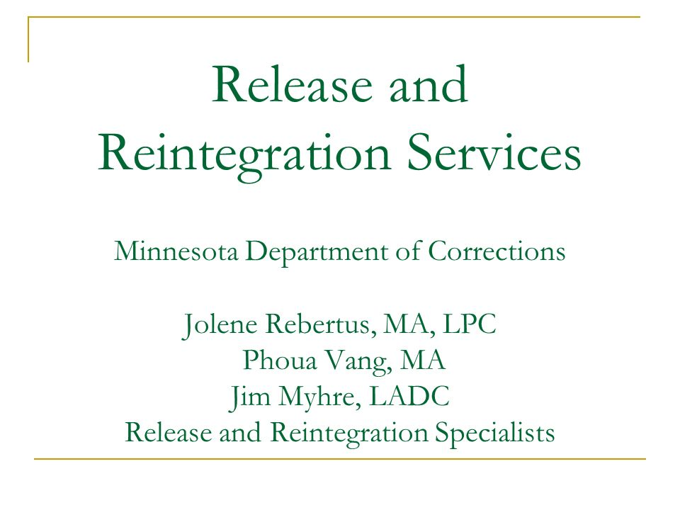 Release and Reintegration Services Minnesota Department of Corrections Jolene Rebertus, MA, LPC Phoua Vang, MA Jim Myhre, LADC Release and Reintegrati