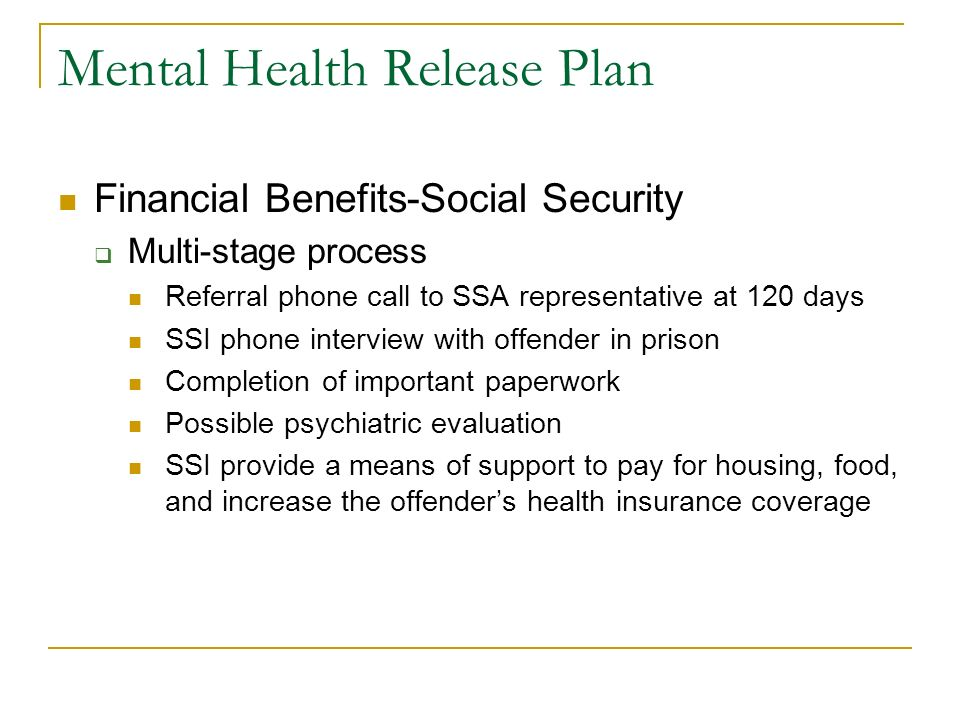 Mental Health Release Plan Financial Benefits-Social Security Multi-stage process Referral phone call to SSA representative at 120 days SSI phone inte