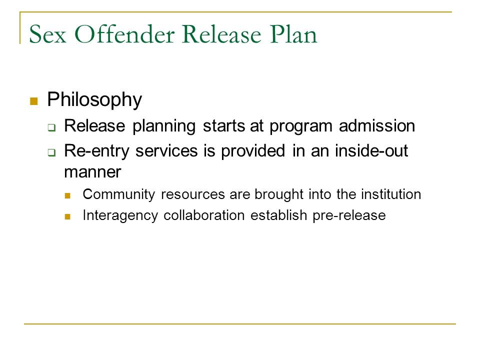 Sex Offender Release Plan Philosophy Release planning starts at program admission Re-entry services is provided in an inside-out manner Community reso