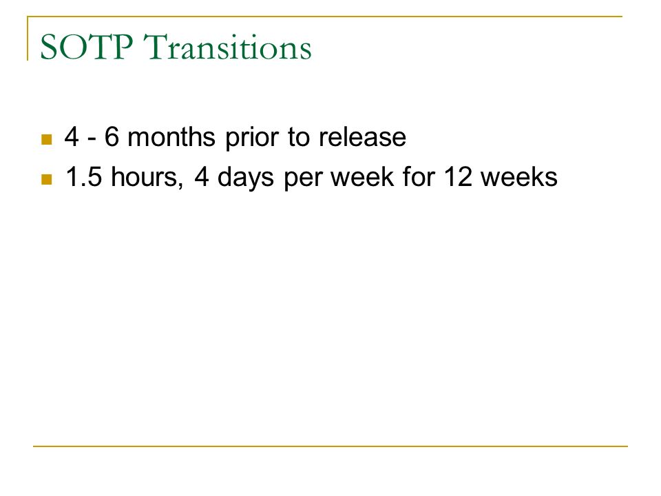 SOTP Transitions 4 - 6 months prior to release 1.5 hours, 4 days per week for 12 weeks