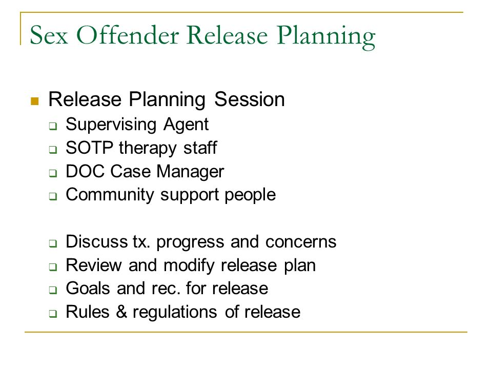 Sex Offender Release Planning Release Planning Session Supervising Agent SOTP therapy staff DOC Case Manager Community support people Discuss tx. prog