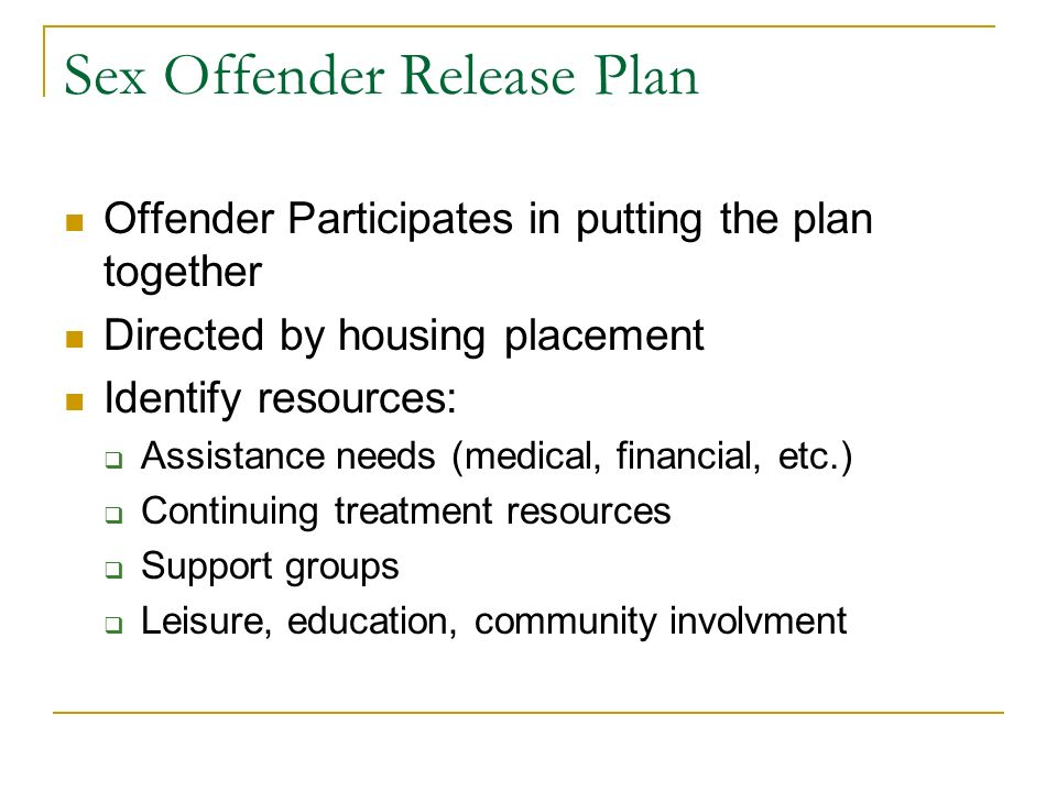 Sex Offender Release Plan Offender Participates in putting the plan together Directed by housing placement Identify resources: Assistance needs (medic