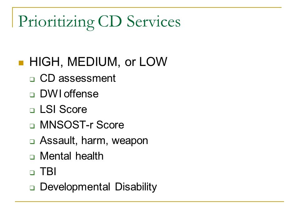 Prioritizing CD Services HIGH, MEDIUM, or LOW CD assessment DWI offense LSI Score MNSOST-r Score Assault, harm, weapon Mental health TBI Developmental