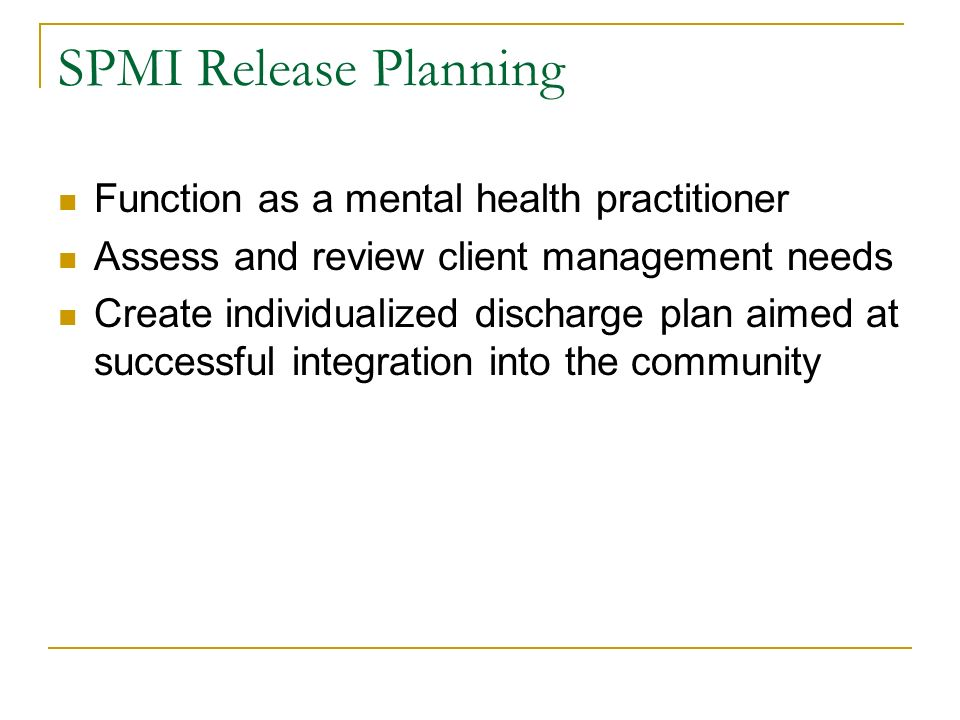 SPMI Release Planning Function as a mental health practitioner Assess and review client management needs Create individualized discharge plan aimed at
