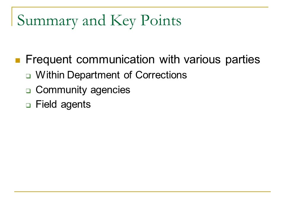Summary and Key Points Frequent communication with various parties Within Department of Corrections Community agencies Field agents