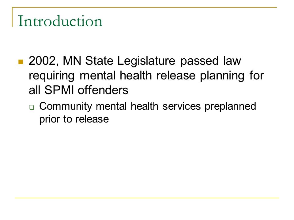 Introduction 2002, MN State Legislature passed law requiring mental health release planning for all SPMI offenders Community mental health services pr