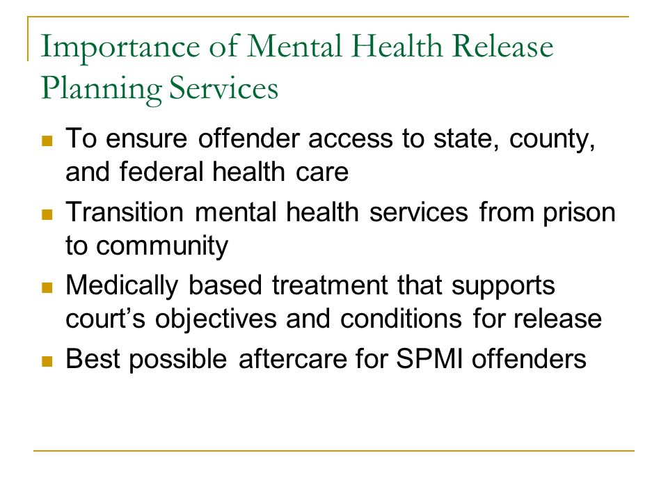 Importance of Mental Health Release Planning Services To ensure offender access to state, county, and federal health care Transition mental health ser