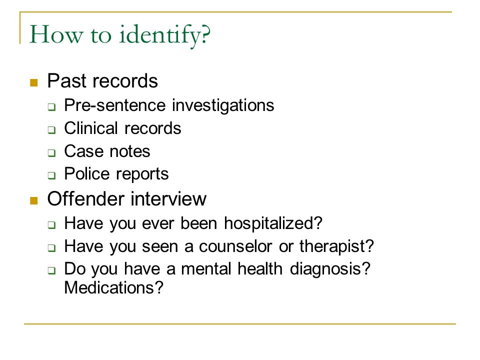How to identify? Past records Pre-sentence investigations Clinical records Case notes Police reports Offender interview Have you ever been hospitalize
