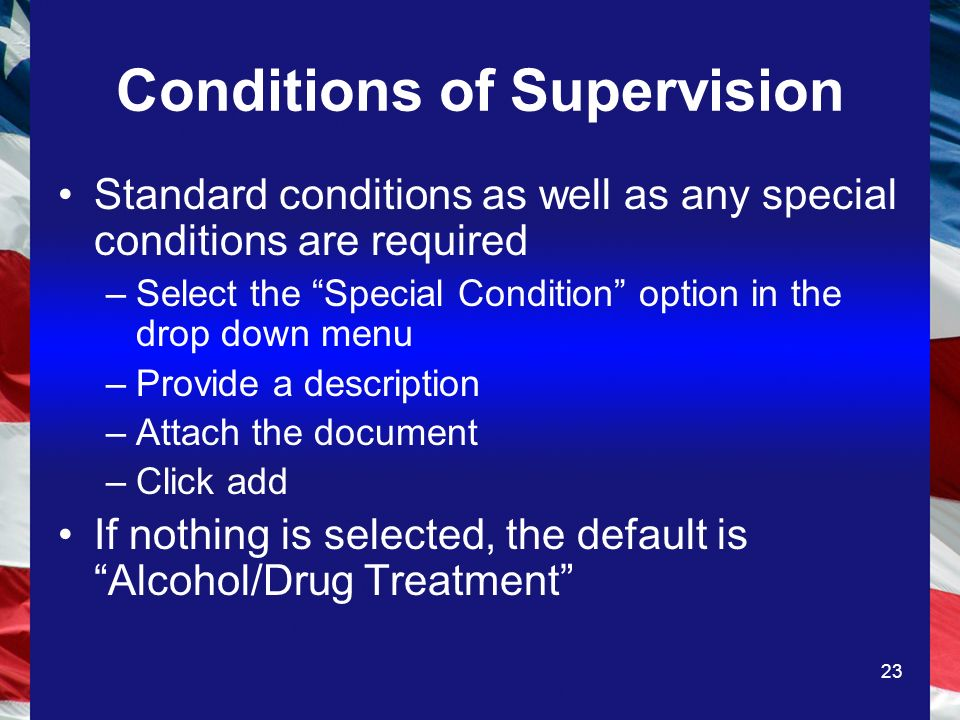 23 Conditions of Supervision Standard conditions as well as any special conditions are required –Select the Special Condition option in the drop down menu –Provide a description –Attach the document –Click add If nothing is selected, the default is Alcohol/Drug Treatment
