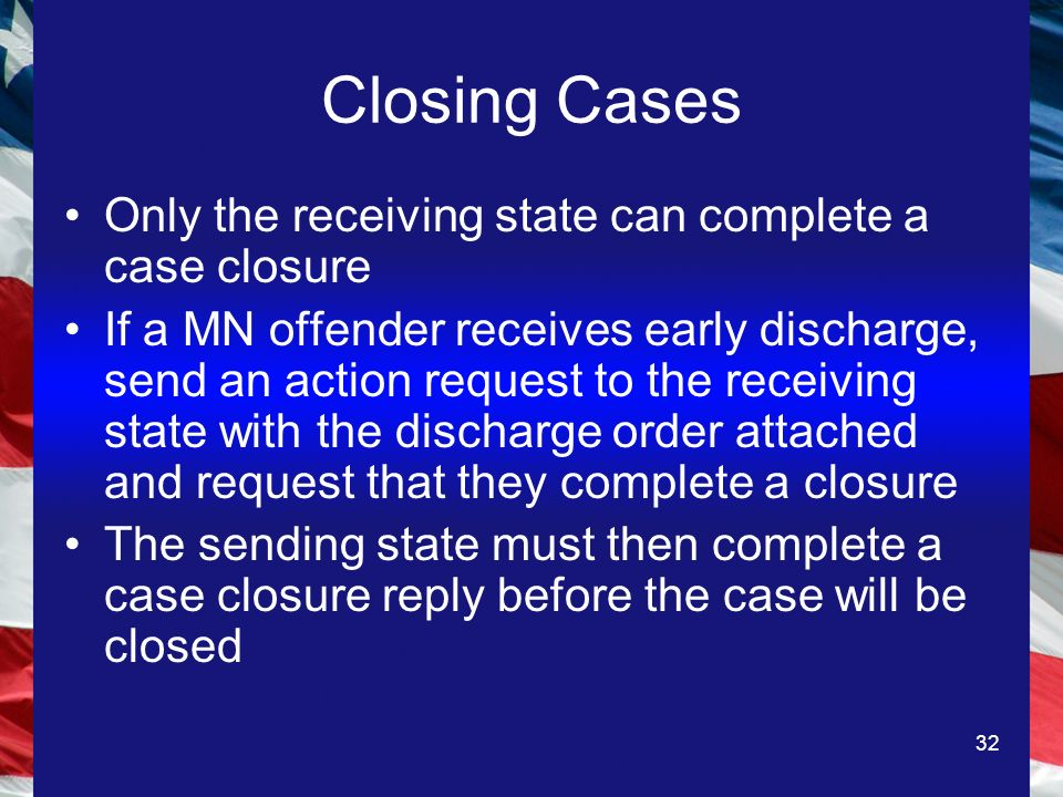 32 Closing Cases Only the receiving state can complete a case closure If a MN offender receives early discharge, send an action request to the receiving state with the discharge order attached and request that they complete a closure The sending state must then complete a case closure reply before the case will be closed