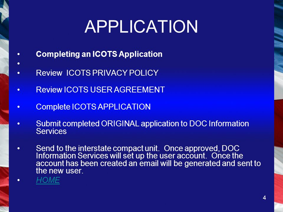 4 APPLICATION Completing an ICOTS Application Review ICOTS PRIVACY POLICY Review ICOTS USER AGREEMENT Complete ICOTS APPLICATION Submit completed ORIGINAL application to DOC Information Services Send to the interstate compact unit.