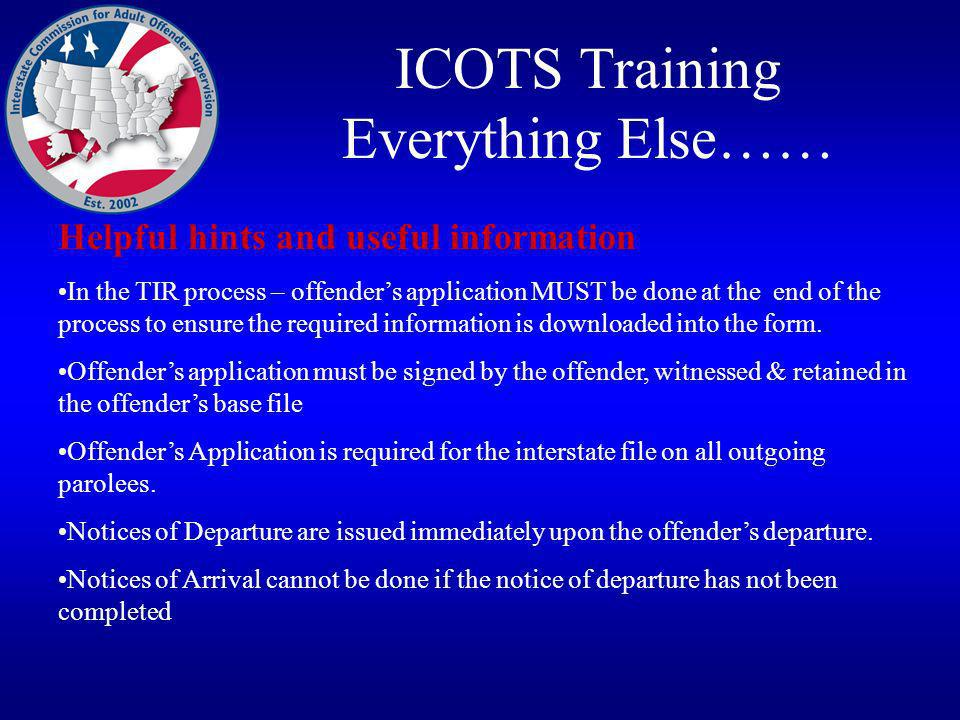 ICOTS Training Everything Else…… Helpful hints and useful information In the TIR process – offenders application MUST be done at the end of the process to ensure the required information is downloaded into the form.
