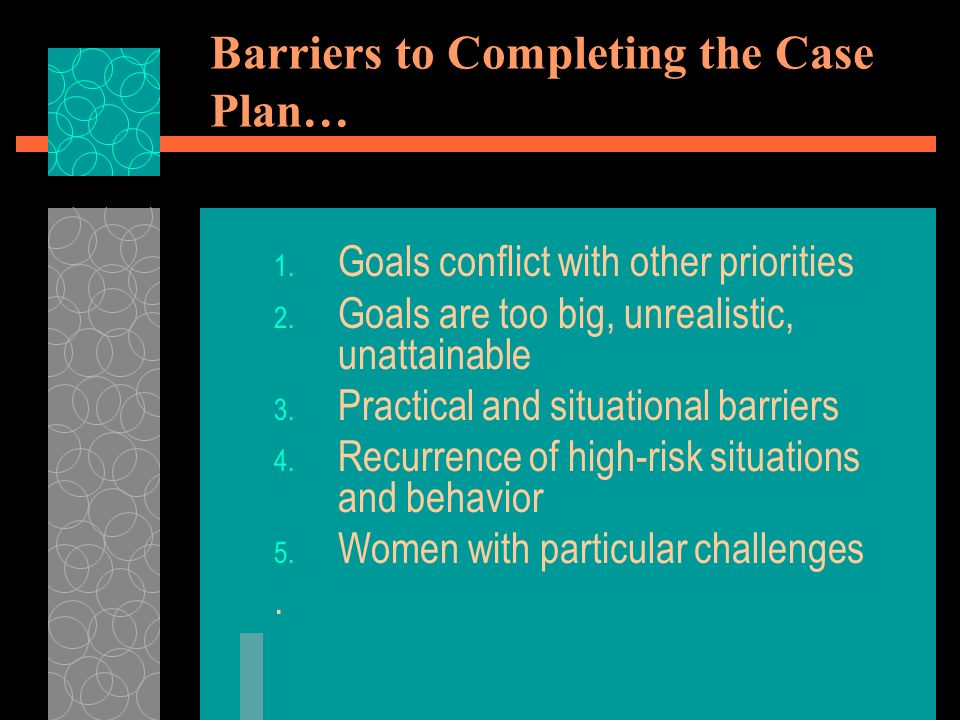 Barriers to Completing the Case Plan… 1. Goals conflict with other priorities 2.