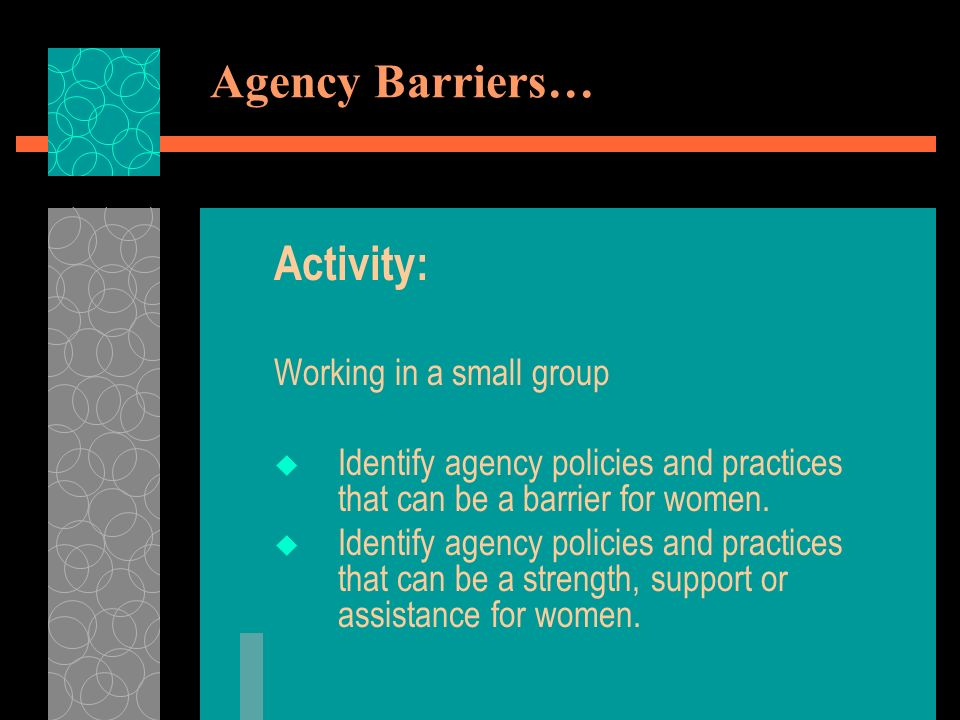 Agency Barriers… Activity: Working in a small group Identify agency policies and practices that can be a barrier for women.