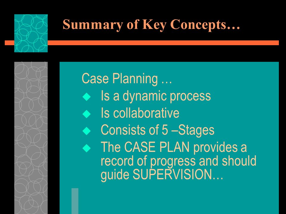 Summary of Key Concepts… Case Planning … Is a dynamic process Is collaborative Consists of 5 –Stages The CASE PLAN provides a record of progress and should guide SUPERVISION…