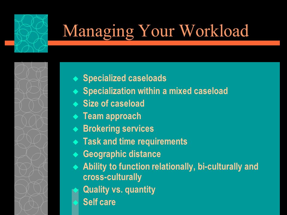 Managing Your Workload Specialized caseloads Specialization within a mixed caseload Size of caseload Team approach Brokering services Task and time requirements Geographic distance Ability to function relationally, bi-culturally and cross-culturally Quality vs.