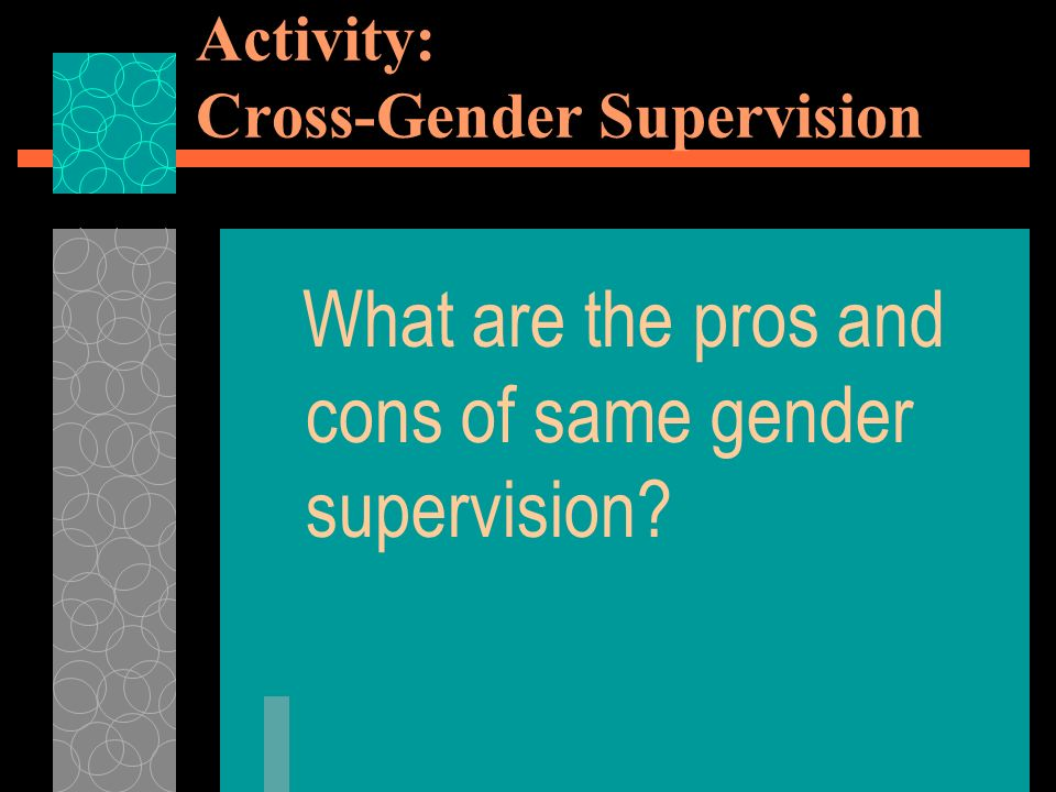 Activity: Cross-Gender Supervision What are the pros and cons of same gender supervision