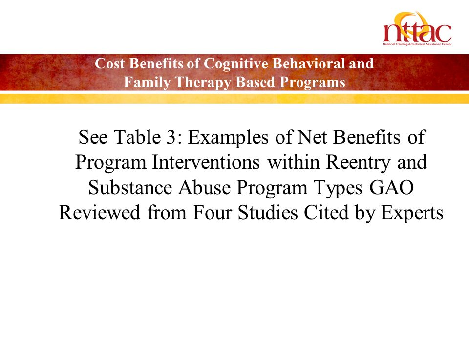 Cost Benefits of Cognitive Behavioral and Family Therapy Based Programs See Table 3: Examples of Net Benefits of Program Interventions within Reentry