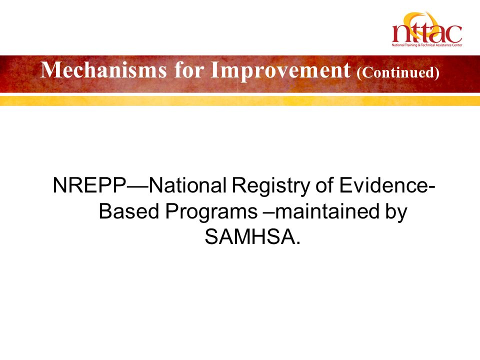 Mechanisms for Improvement (Continued) NREPPNational Registry of Evidence- Based Programs –maintained by SAMHSA.