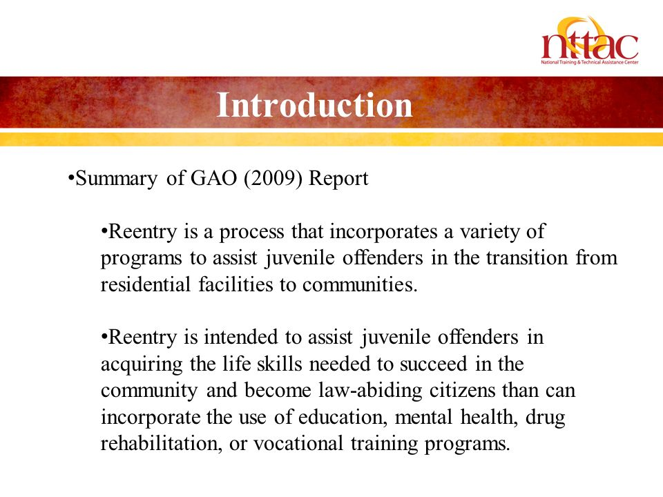 Introduction Summary of GAO (2009) Report Reentry is a process that incorporates a variety of programs to assist juvenile offenders in the transition