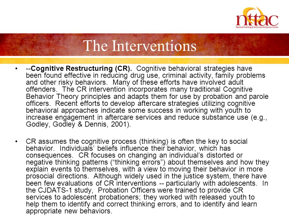 The Interventions --Cognitive Restructuring (CR). Cognitive behavioral strategies have been found effective in reducing drug use, criminal activity, f