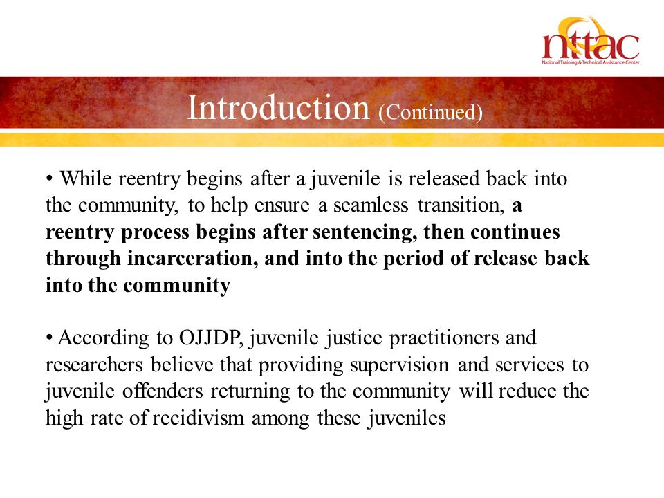 Introduction (Continued) While reentry begins after a juvenile is released back into the community, to help ensure a seamless transition, a reentry pr