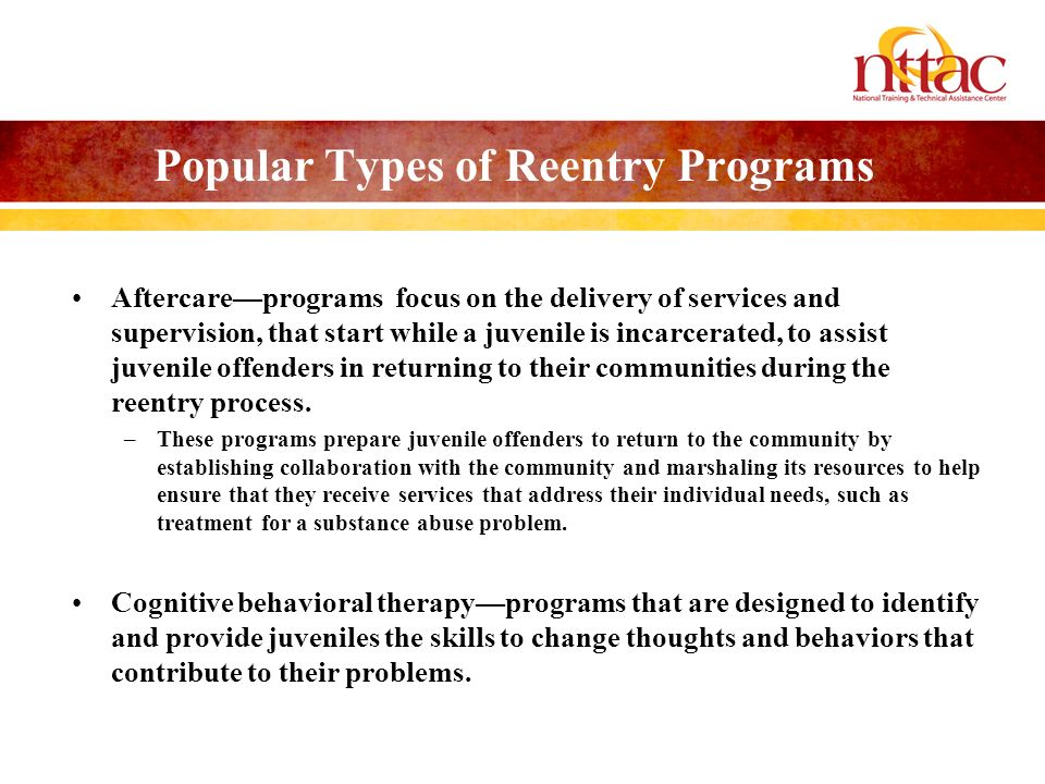 Popular Types of Reentry Programs Aftercareprograms focus on the delivery of services and supervision, that start while a juvenile is incarcerated, to