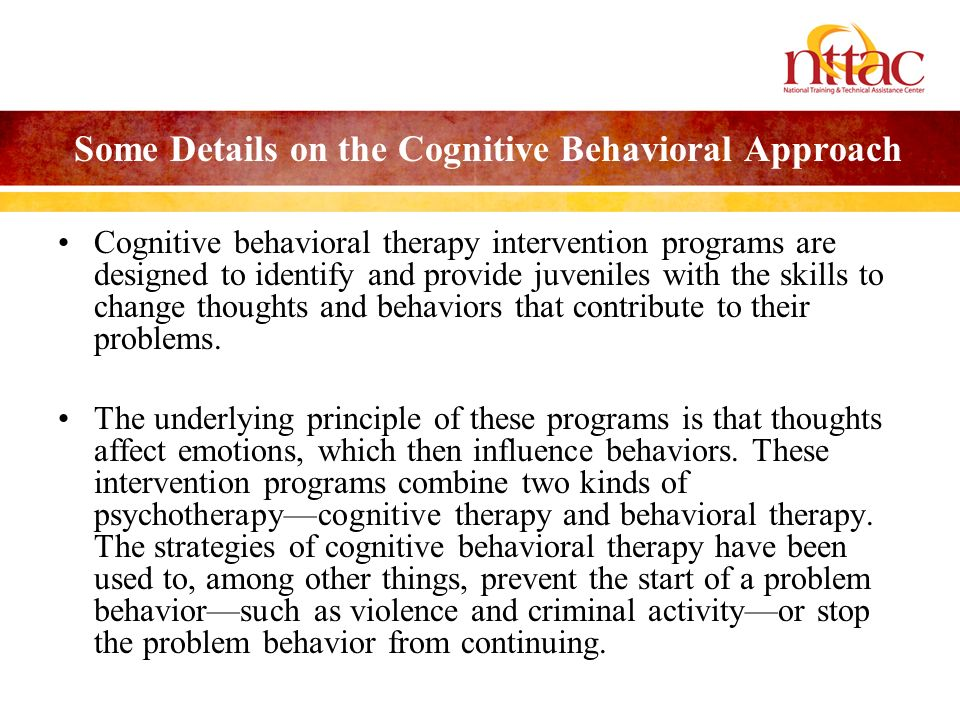Some Details on the Cognitive Behavioral Approach Cognitive behavioral therapy intervention programs are designed to identify and provide juveniles wi